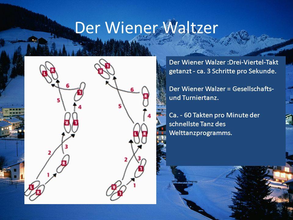 Der Wiener Waltzer Der Wiener Walzer :Drei-Viertel-Takt getanzt - ca. 3 Schritte pro Sekunde. Der Wiener Walzer = Gesellschafts- und Turniertanz. Ca.