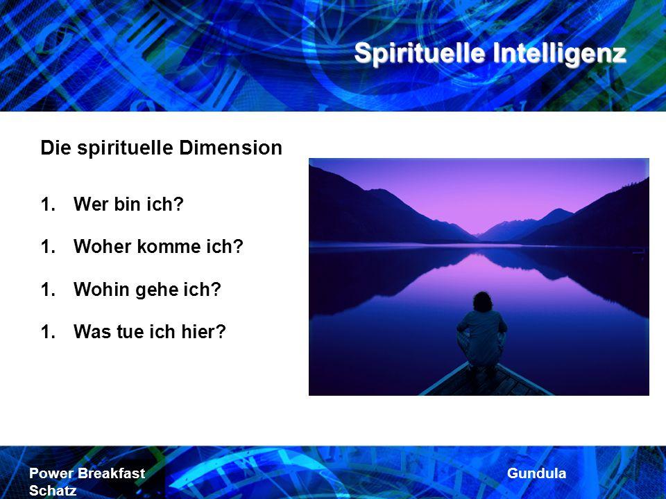 Spirituelle Intelligenz Power Breakfast Gundula Schatz Die spirituelle Dimension 1.Wer bin ich? 1.Woher komme ich? 1.Wohin gehe ich? 1.Was tue ich hie