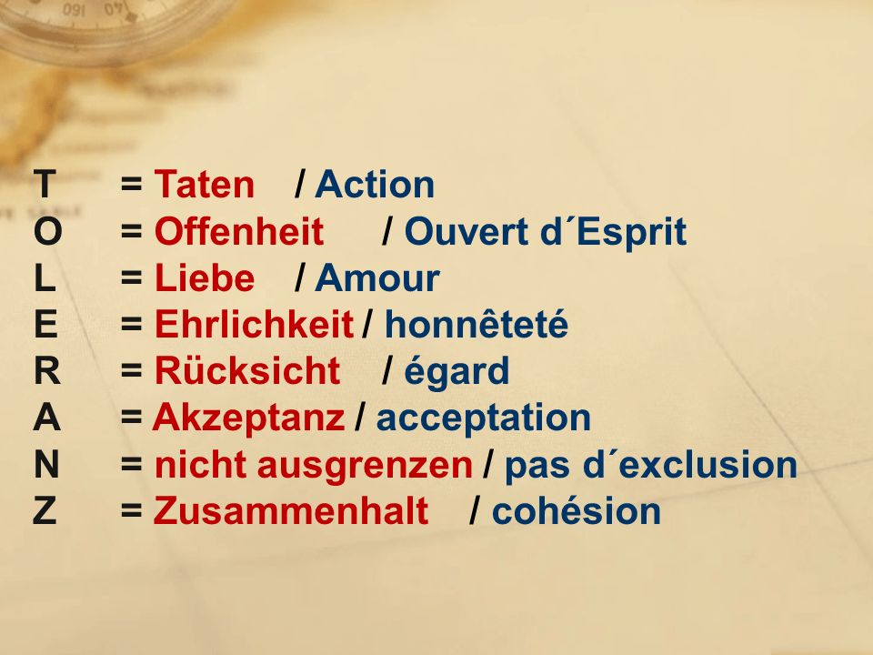 T= Taten / Action O = Offenheit / Ouvert d´Esprit L = Liebe / Amour E = Ehrlichkeit / honnêteté R = Rücksicht / égard A = Akzeptanz / acceptation N = nicht ausgrenzen / pas d´exclusion Z= Zusammenhalt / cohésion
