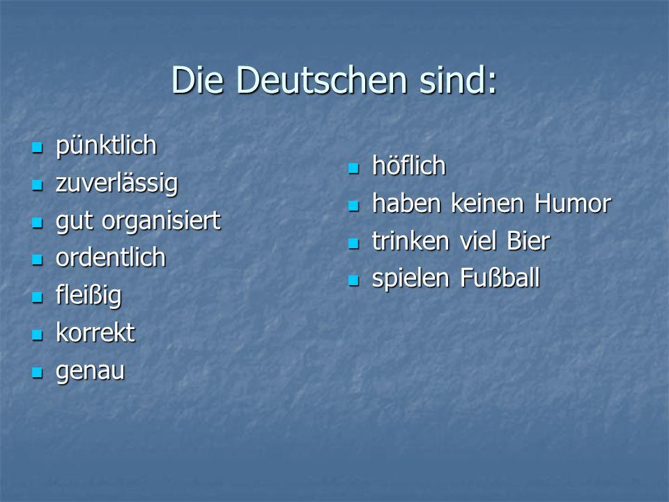 Die Deutschen sind: pünktlich pünktlich zuverlässig zuverlässig gut organisiert gut organisiert ordentlich ordentlich fleißig fleißig korrekt korrekt