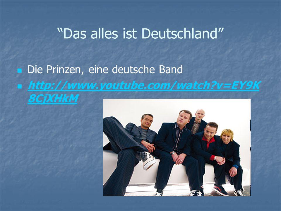 Das alles ist Deutschland Die Prinzen, eine deutsche Band http://www.youtube.com/watch?v=EY9K 8CjXHkM http://www.youtube.com/watch?v=EY9K 8CjXHkM