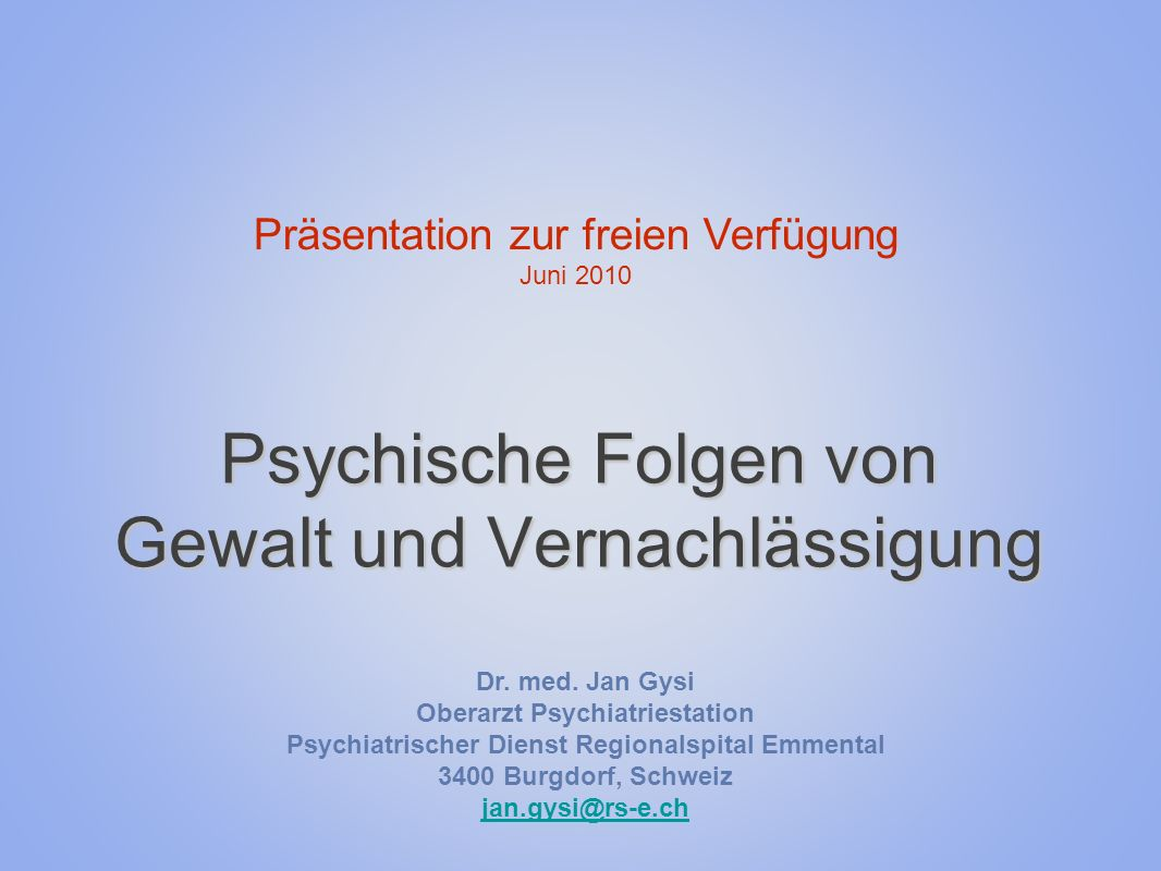 Psychische Folgen von Gewalt und Vernachlässigung Präsentation zur freien Verfügung Juni 2010 Dr. med. Jan Gysi Oberarzt Psychiatriestation Psychiatri