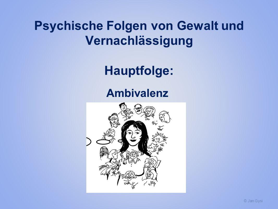 © Jan Gysi Psychische Folgen von Gewalt und Vernachlässigung Hauptfolge: Ambivalenz