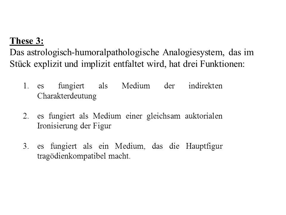 These 3: Das astrologisch-humoralpathologische Analogiesystem, das im Stück explizit und implizit entfaltet wird, hat drei Funktionen: 1.es fungiert a