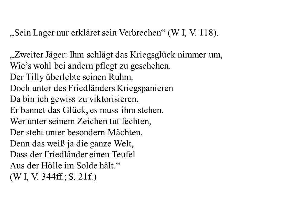 Sein Lager nur erkläret sein Verbrechen (W I, V. 118). Zweiter Jäger: Ihm schlägt das Kriegsglück nimmer um, Wies wohl bei andern pflegt zu geschehen.