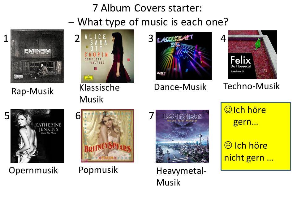 7 Album Covers starter: – What type of music is each one? 1234 567 Rap-Musik Klassische Musik Dance-Musik Techno-Musik Opernmusik Popmusik Heavymetal-