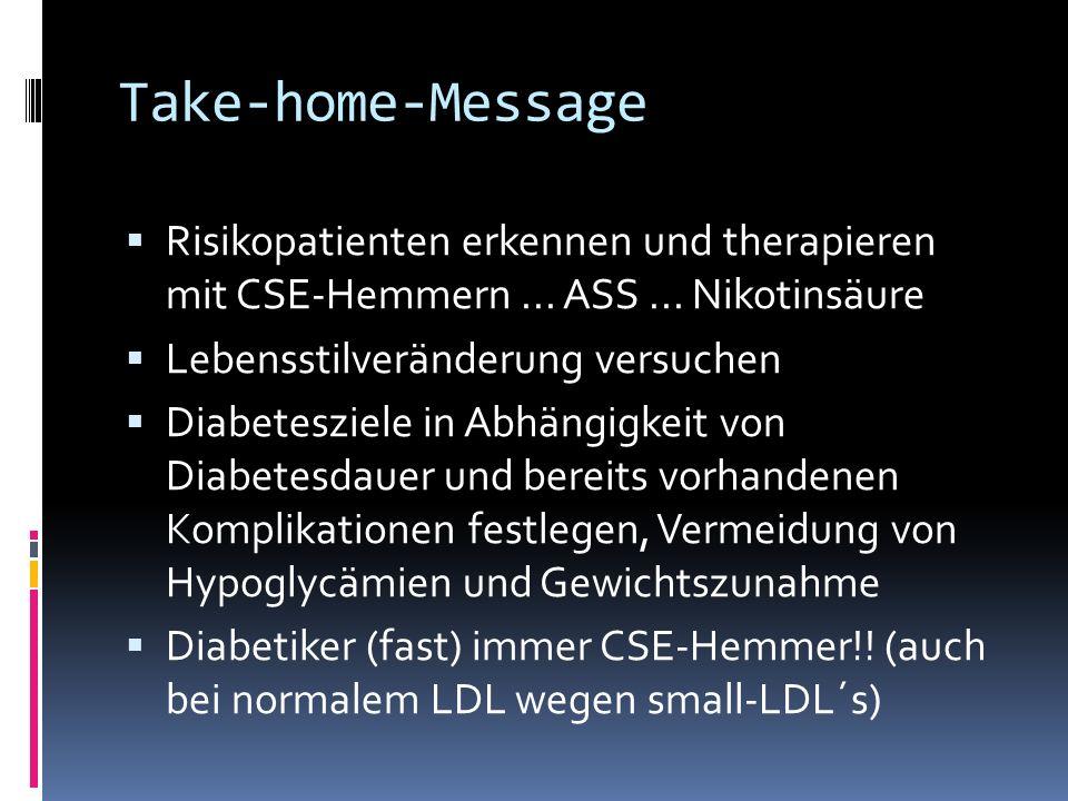 Take-home-Message Risikopatienten erkennen und therapieren mit CSE-Hemmern... ASS... Nikotinsäure Lebensstilveränderung versuchen Diabetesziele in Abh