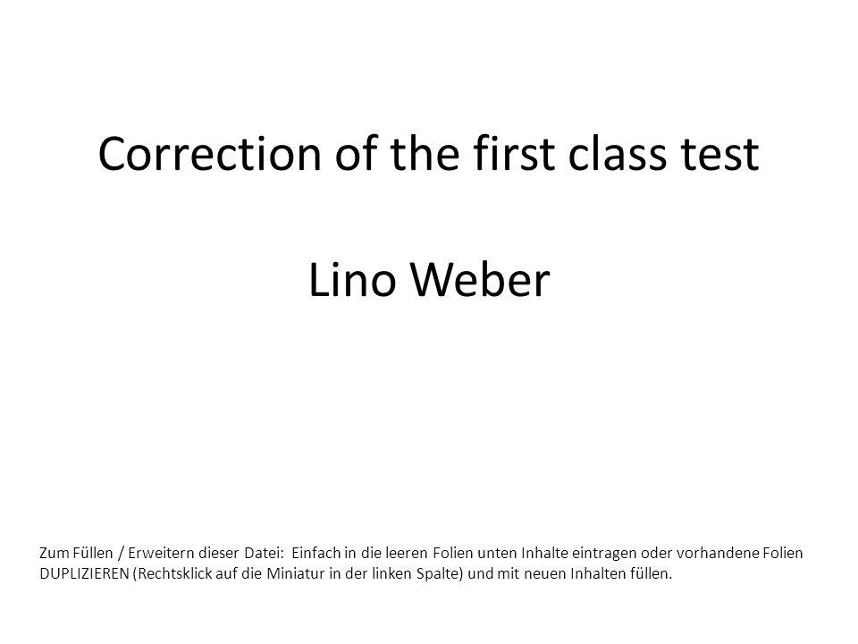 Correction of the first class test Lino Weber Zum Füllen / Erweitern dieser Datei: Einfach in die leeren Folien unten Inhalte eintragen oder vorhandene Folien DUPLIZIEREN (Rechtsklick auf die Miniatur in der linken Spalte) und mit neuen Inhalten füllen.