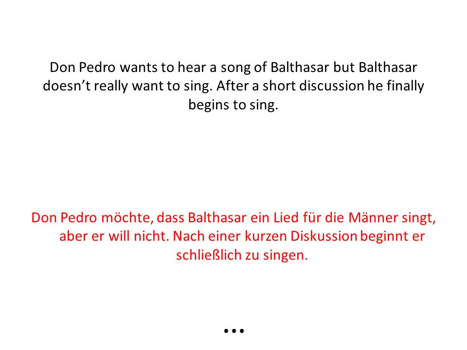 Don Pedro wants to hear a song of Balthasar but Balthasar doesnt really want to sing.