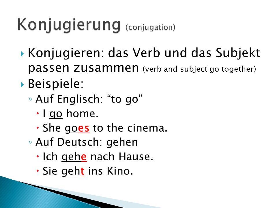 Konjugieren: das Verb und das Subjekt passen zusammen (verb and subject go together) Beispiele: Auf Englisch: to go I go home. She goes to the cinema.