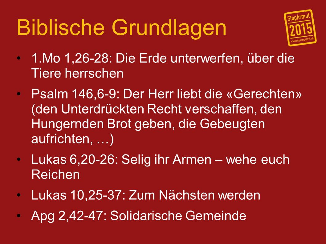 Biblische Grundlagen 1.Mo 1,26-28: Die Erde unterwerfen, über die Tiere herrschen Psalm 146,6-9: Der Herr liebt die «Gerechten» (den Unterdrückten Recht verschaffen, den Hungernden Brot geben, die Gebeugten aufrichten, …) Lukas 6,20-26: Selig ihr Armen – wehe euch Reichen Lukas 10,25-37: Zum Nächsten werden Apg 2,42-47: Solidarische Gemeinde