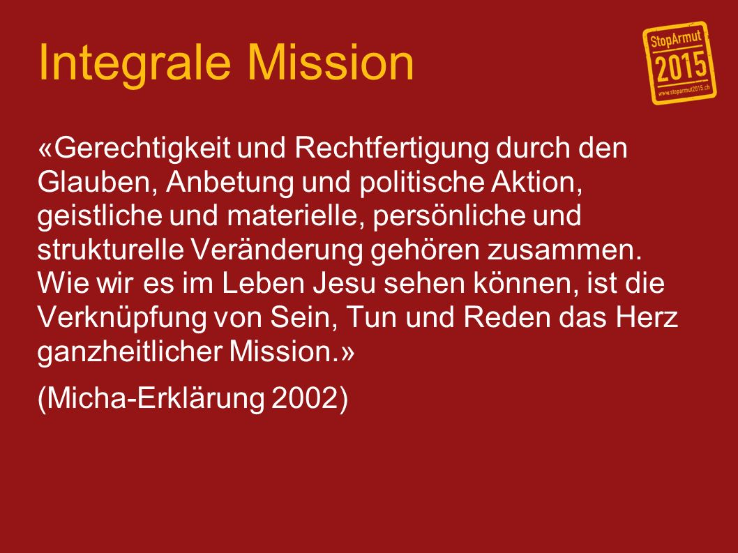 Integrale Mission «Gerechtigkeit und Rechtfertigung durch den Glauben, Anbetung und politische Aktion, geistliche und materielle, persönliche und strukturelle Veränderung gehören zusammen.