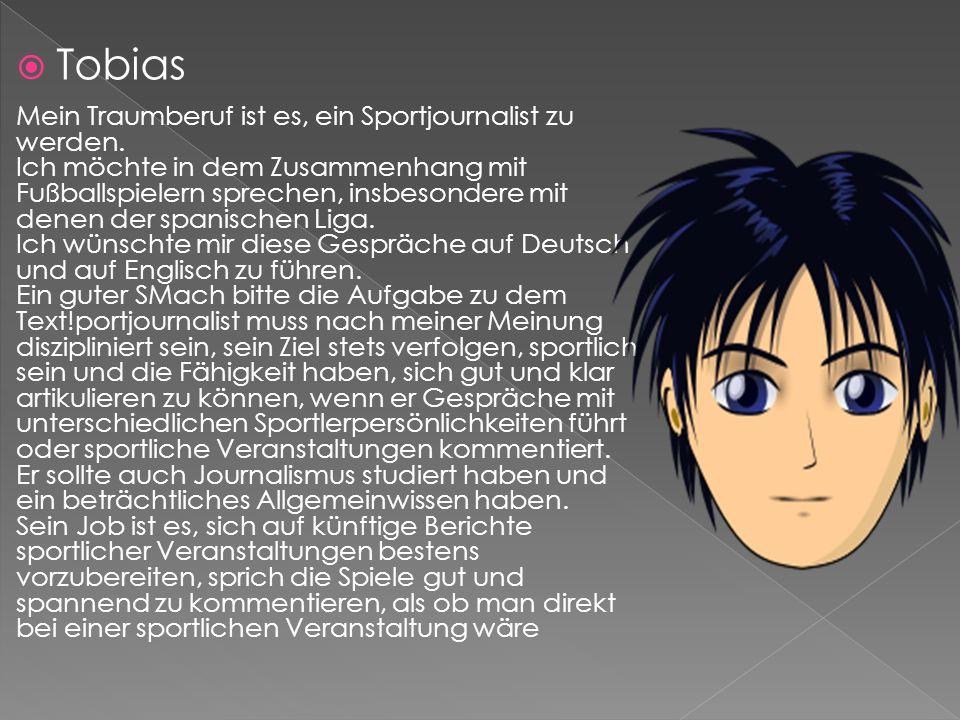 Tobias Mein Traumberuf ist es, ein Sportjournalist zu werden. Ich möchte in dem Zusammenhang mit Fußballspielern sprechen, insbesondere mit denen der