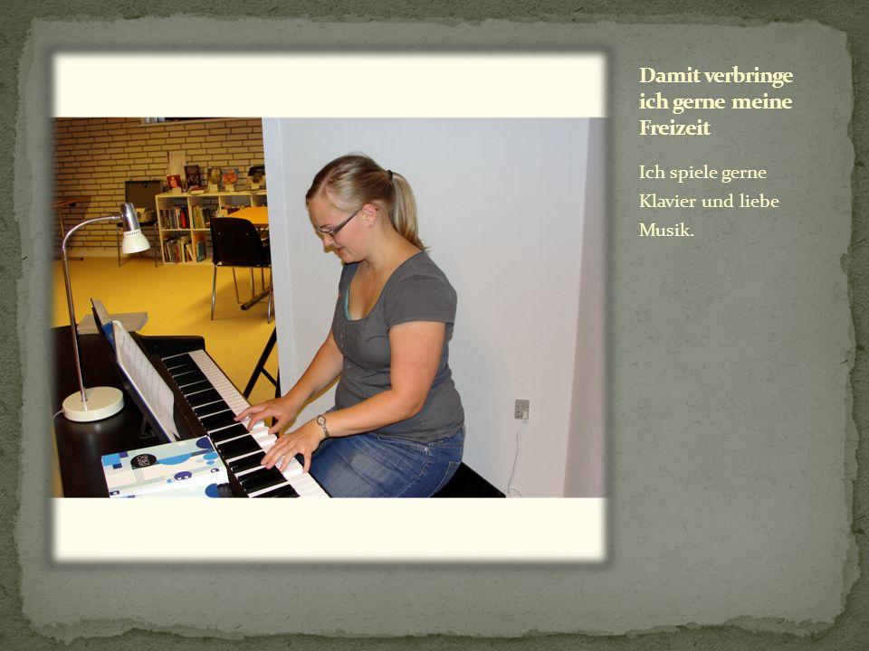 Ich spiele gerne Klavier und liebe Musik.