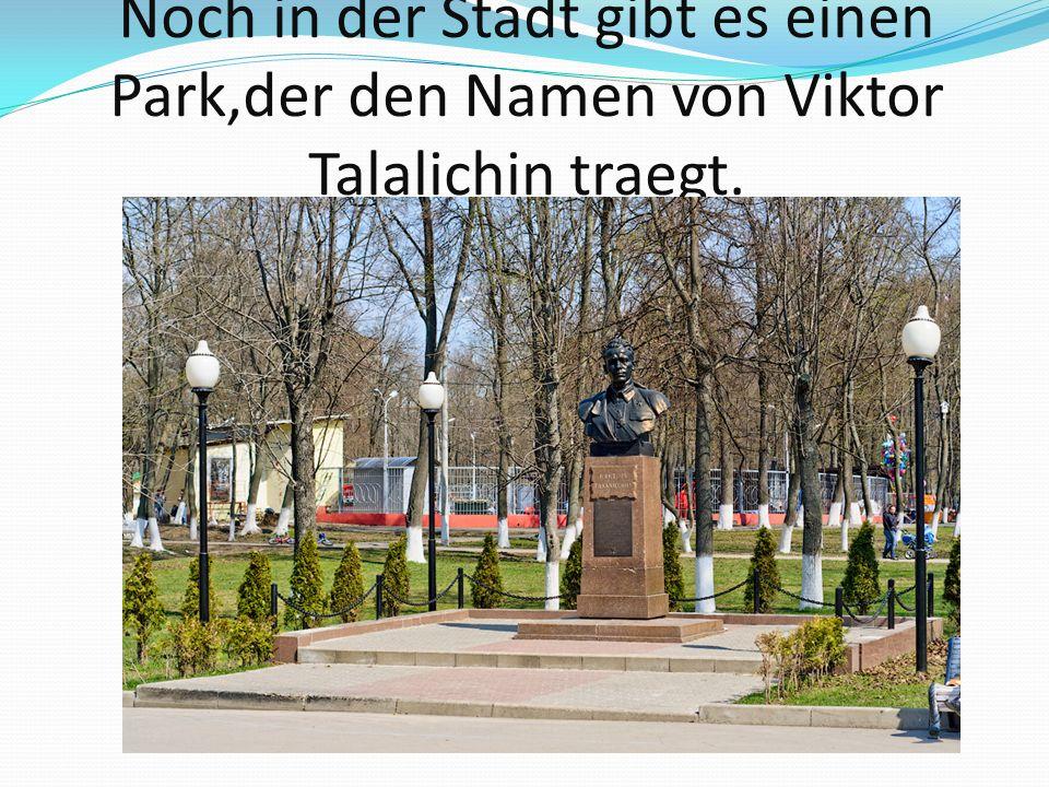 Noch in der Stadt gibt es einen Park,der den Namen von Viktor Talalichin traegt.