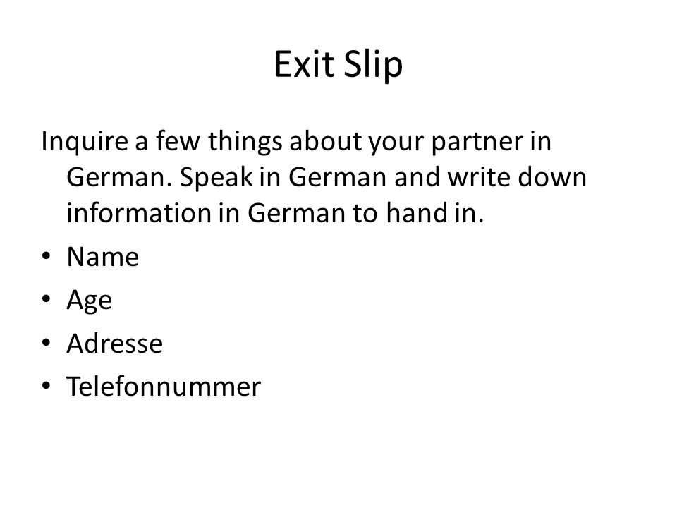 Exit Slip Inquire a few things about your partner in German. Speak in German and write down information in German to hand in. Name Age Adresse Telefon