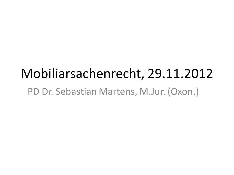 Mobiliarsachenrecht, 29.11.2012 PD Dr. Sebastian Martens, M.Jur. (Oxon.)