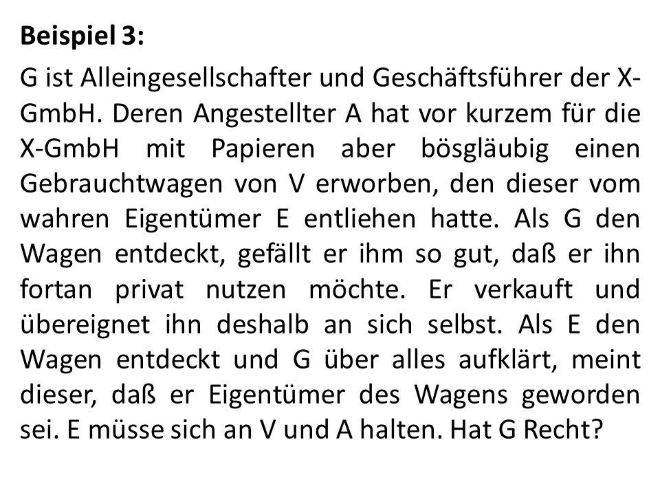 Beispiel 3: G ist Alleingesellschafter und Geschäftsführer der X- GmbH. Deren Angestellter A hat vor kurzem für die X-GmbH mit Papieren aber bösgläubi