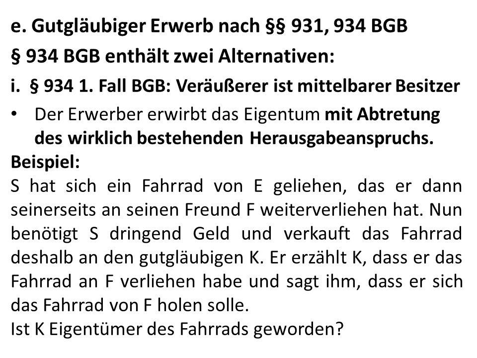 e.Gutgläubiger Erwerb nach §§ 931, 934 BGB § 934 BGB enthält zwei Alternativen: i.§ 934 1.