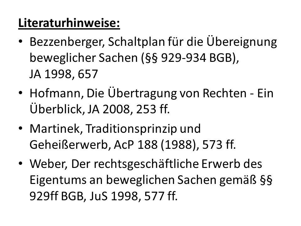 Literaturhinweise: Bezzenberger, Schaltplan für die Übereignung beweglicher Sachen (§§ 929-934 BGB), JA 1998, 657 Hofmann, Die Übertragung von Rechten