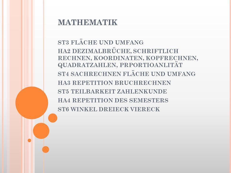 MATHEMATIK ST3 FLÄCHE UND UMFANG HA2 DEZIMALBRÜCHE, SCHRIFTLICH RECHNEN, KOORDINATEN, KOPFRECHNEN, QUADRATZAHLEN, PRPORTIOANLITÄT ST4 SACHRECHNEN FLÄCHE UND UMFANG HA3 REPETITION BRUCHRECHNEN ST5 TEILBARKEIT ZAHLENKUNDE HA4 REPETITION DES SEMESTERS ST6 WINKEL DREIECK VIERECK