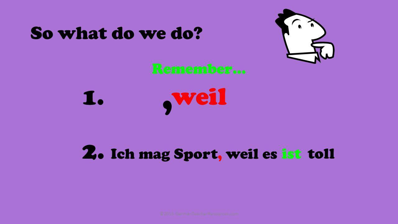 And how about these…? 2. Ich mag Deutsch weil die Lehrerin toll ist 3. Englisch ist furchtbar, weil ich, bekommeschlechte Noten 4. Ich hasse Geschicht
