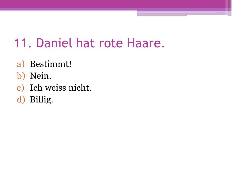 11. Daniel hat rote Haare. a)Bestimmt! b)Nein. c)Ich weiss nicht. d)Billig.