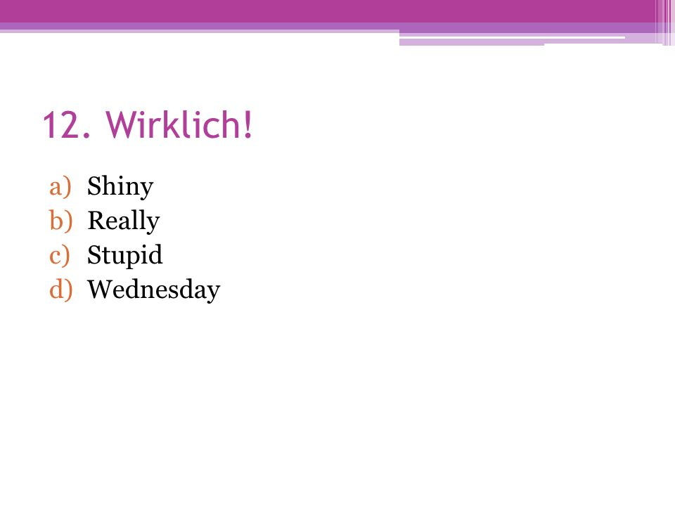 12. Wirklich! a)Shiny b)Really c)Stupid d)Wednesday