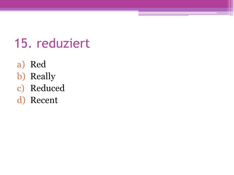 15. reduziert a)Red b)Really c)Reduced d)Recent