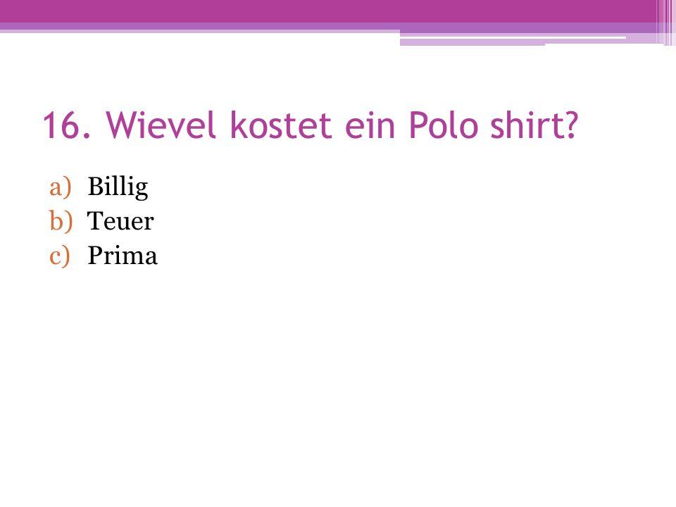 16. Wievel kostet ein Polo shirt a)Billig b)Teuer c)Prima