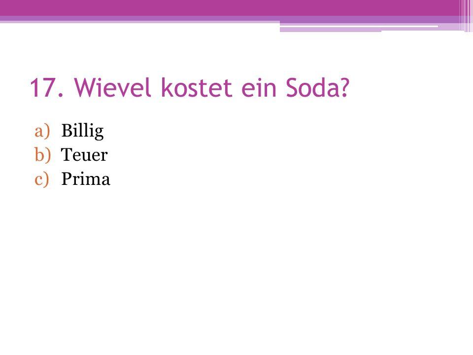 17. Wievel kostet ein Soda a)Billig b)Teuer c)Prima