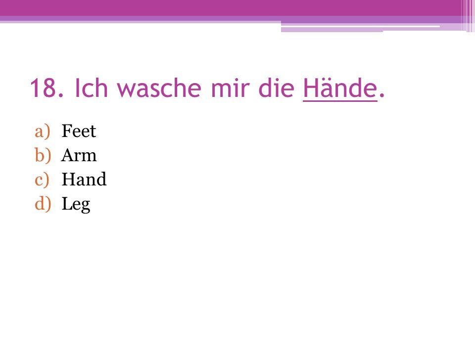 18. Ich wasche mir die Hände. a)Feet b)Arm c)Hand d)Leg