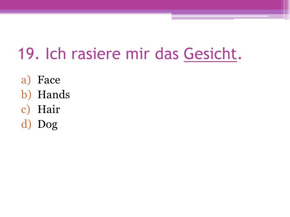 19. Ich rasiere mir das Gesicht. a)Face b)Hands c)Hair d)Dog