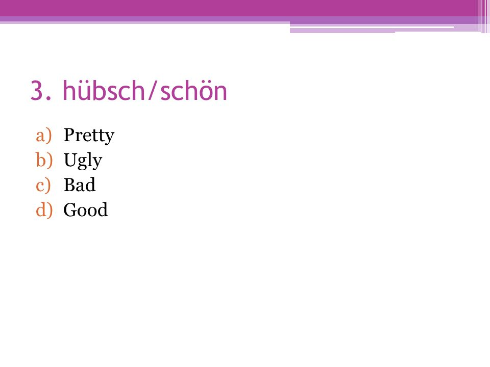 3. hübsch/schön a)Pretty b)Ugly c)Bad d)Good