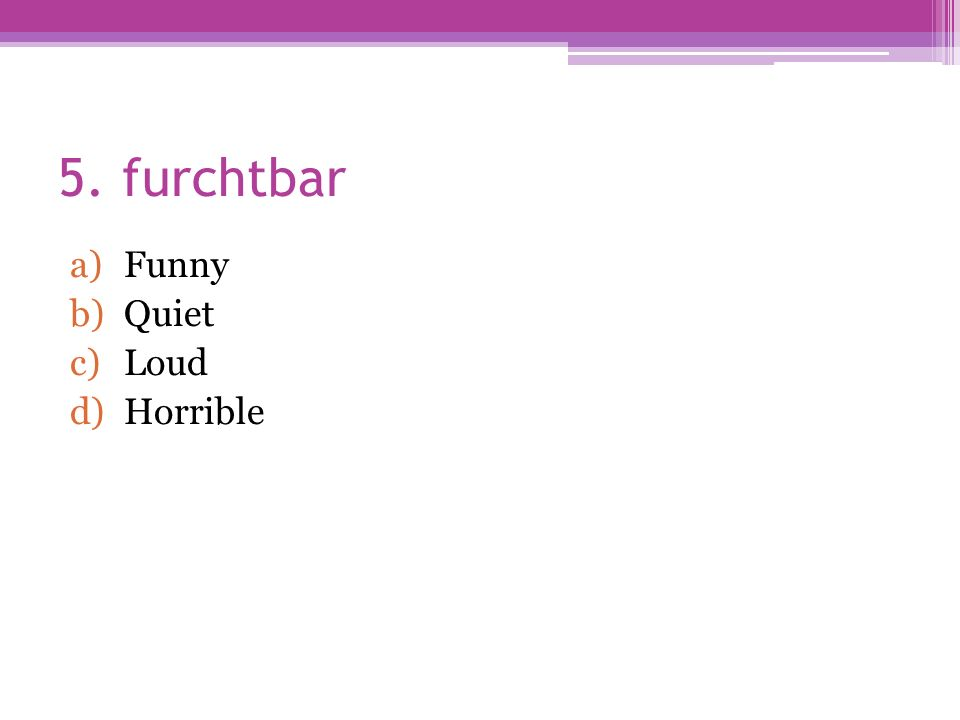 5. furchtbar a)Funny b)Quiet c)Loud d)Horrible