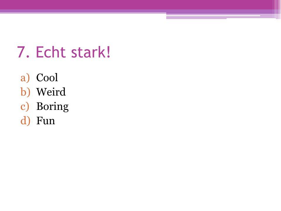 7. Echt stark! a)Cool b)Weird c)Boring d)Fun