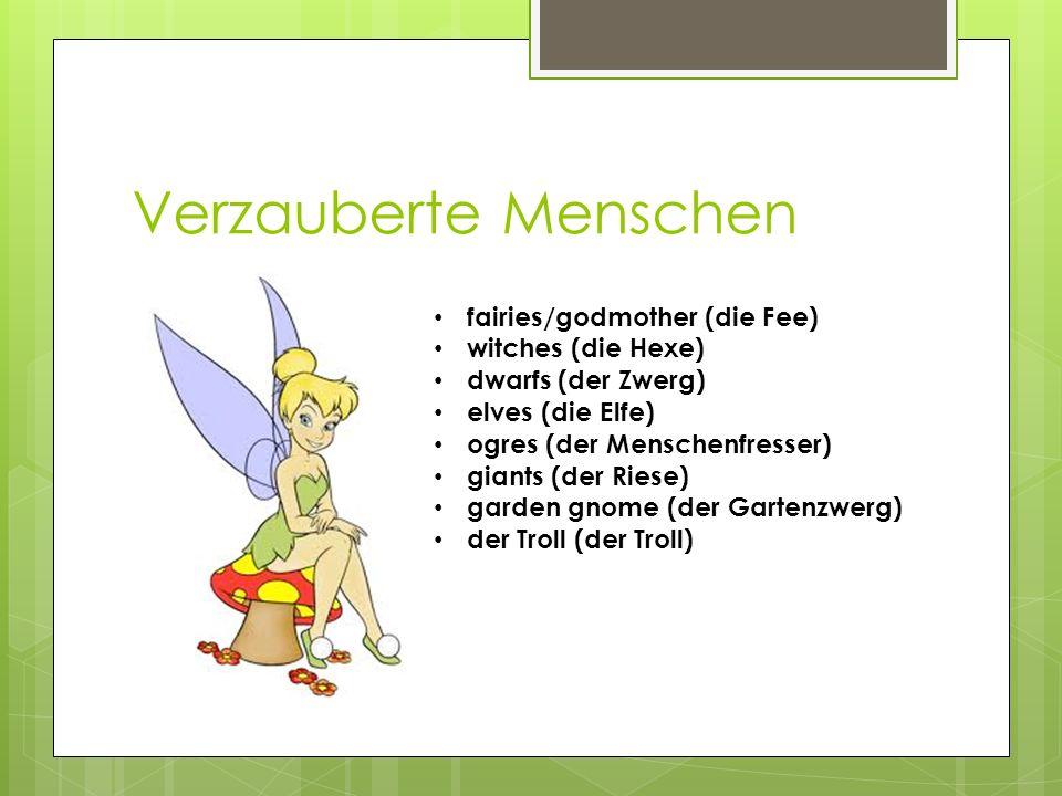 Verzauberte Menschen fairies/godmother (die Fee) witches (die Hexe) dwarfs (der Zwerg) elves (die Elfe) ogres (der Menschenfresser) giants (der Riese) garden gnome (der Gartenzwerg) der Troll (der Troll)