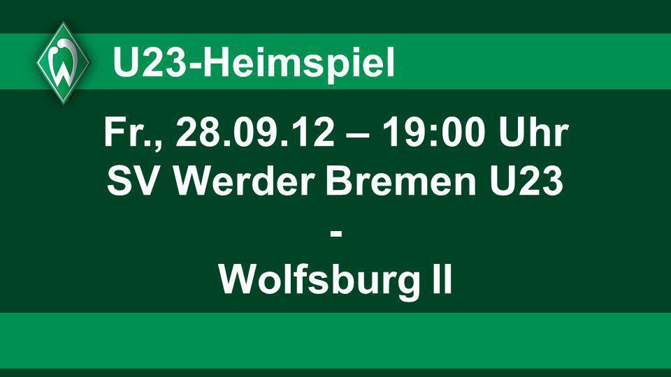 U23-Heimspiel Fr., 28.09.12 – 19:00 Uhr SV Werder Bremen U23 - Wolfsburg II