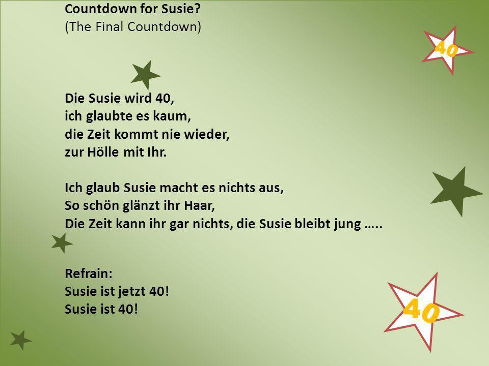 Countdown for Susie? (The Final Countdown) Die Susie wird 40, ich glaubte es kaum, die Zeit kommt nie wieder, zur Hölle mit Ihr. Ich glaub Susie macht