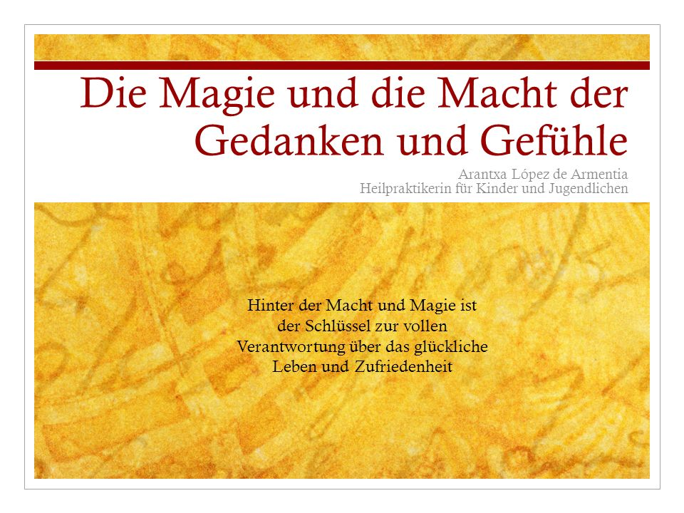 Die Magie und die Macht der Gedanken und Gefühle Arantxa López de Armentia Heilpraktikerin für Kinder und Jugendlichen Hinter der Macht und Magie ist