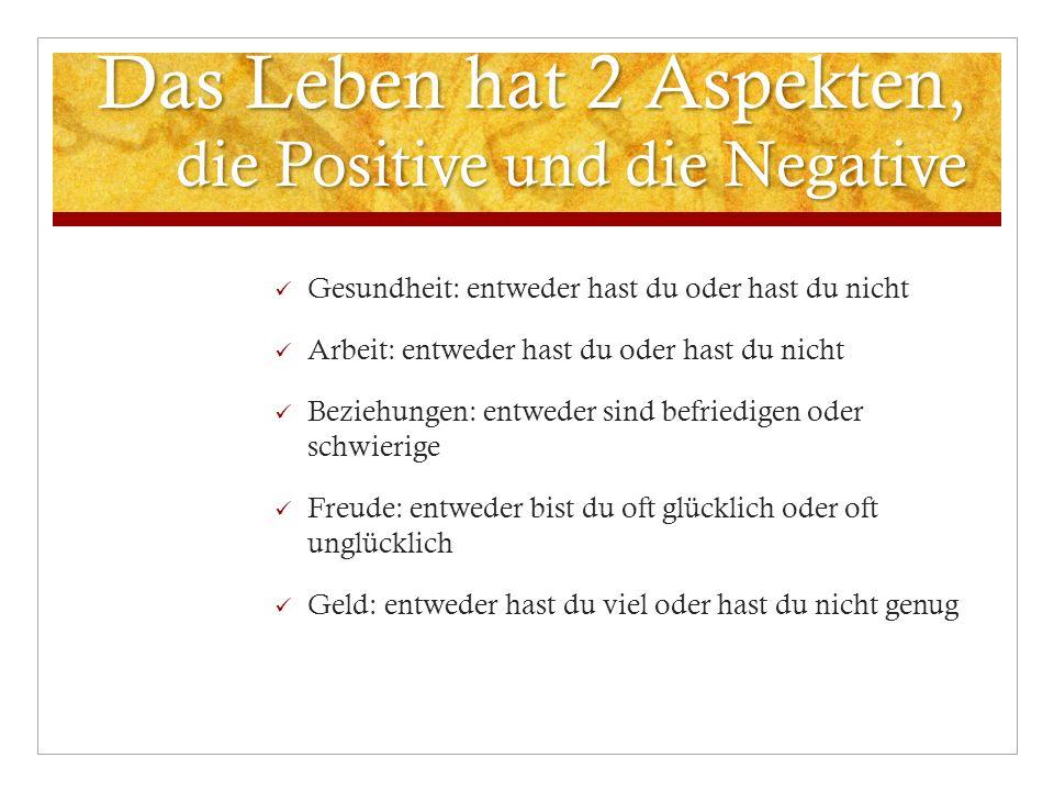 Das Leben hat 2 Aspekten, die Positive und die Negative Gesundheit: entweder hast du oder hast du nicht Arbeit: entweder hast du oder hast du nicht Be
