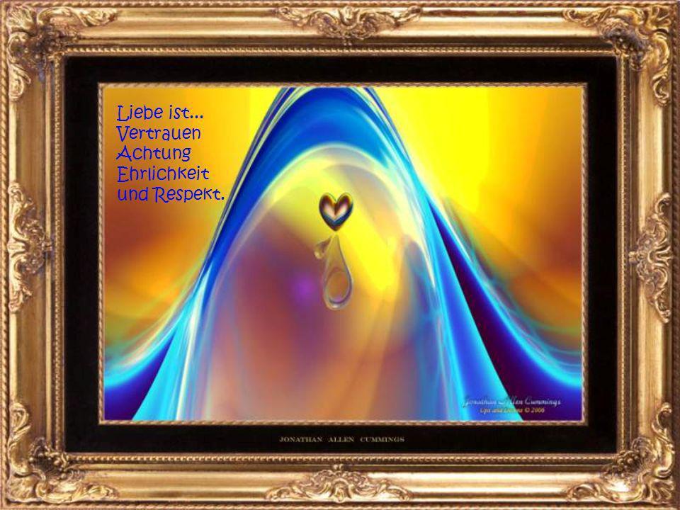 Liebe ist... das Gefühl, wichtig zu sein, gebraucht und verstanden zu werden.