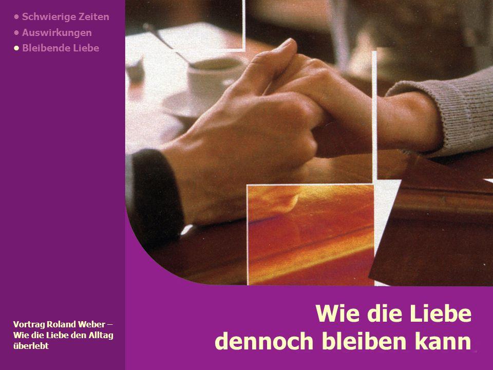 Wie die Liebe dennoch bleiben kann Vortrag Roland Weber – Wie die Liebe den Alltag überlebt Schwierige Zeiten Auswirkungen Bleibende Liebe