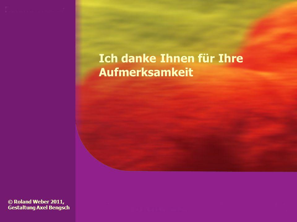 Ich danke Ihnen für Ihre Aufmerksamkeit © Roland Weber 2011, Gestaltung Axel Bengsch