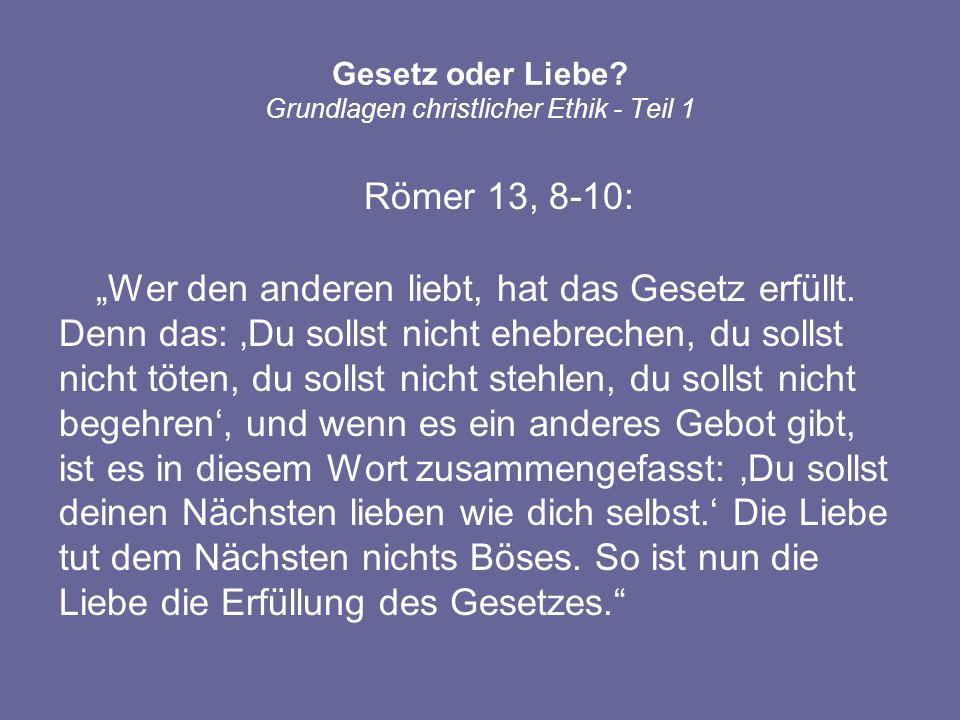Römer 13, 8-10: Wer den anderen liebt, hat das Gesetz erfüllt. Denn das: Du sollst nicht ehebrechen, du sollst nicht töten, du sollst nicht stehlen, d