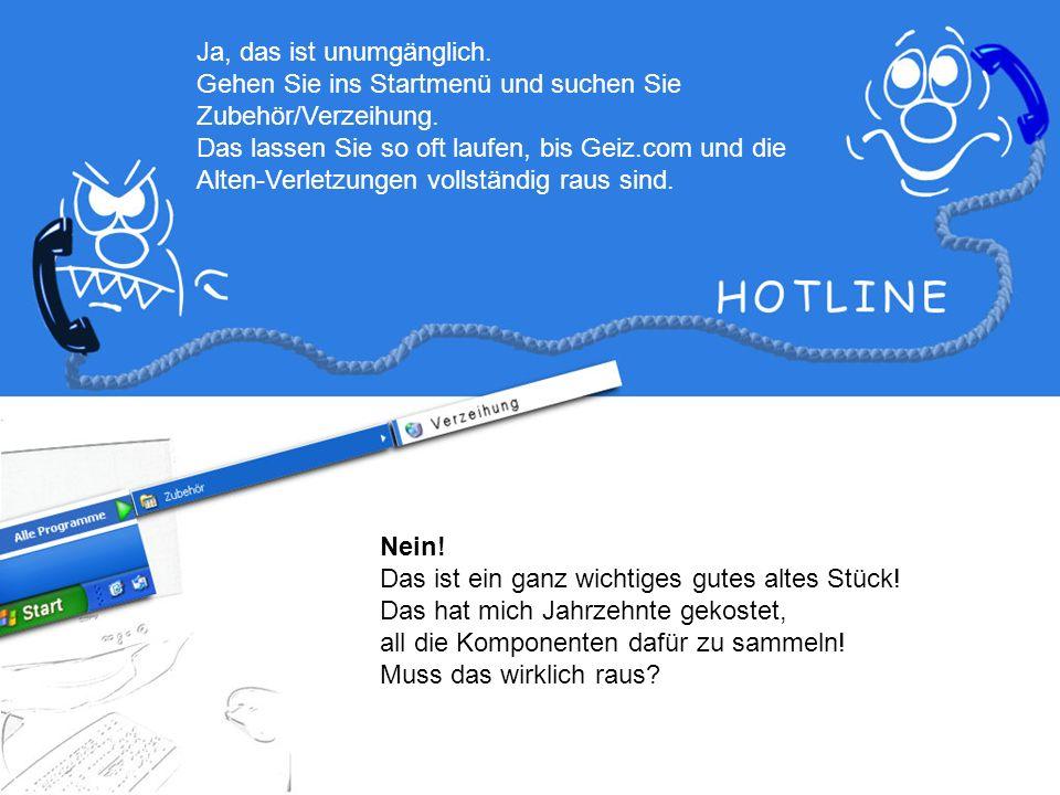 Oh je, Alte-Verletzungen.exe, Groll.com, Geiz.com, Ablehnung.exe und lauter so Zeug.