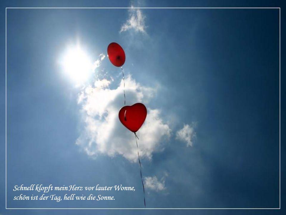 Schnell klopft mein Herz vor lauter Wonne, schön ist der Tag, hell wie die Sonne.