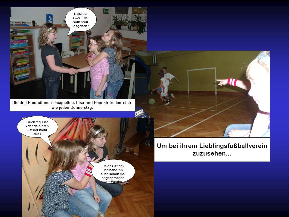 Die drei Freundinnen Jacqueline, Lisa und Hannah treffen sich wie jeden Donnerstag. Um bei ihrem Lieblingsfußballverein zuzusehen... Hallo ihr zwei...