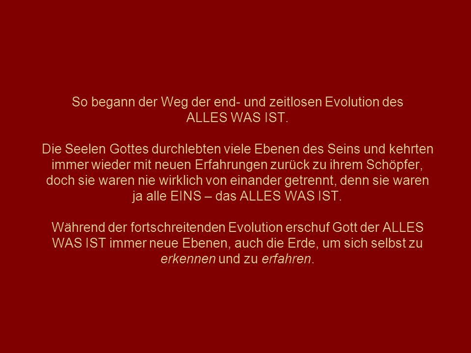 So begann der Weg der end- und zeitlosen Evolution des ALLES WAS IST. Die Seelen Gottes durchlebten viele Ebenen des Seins und kehrten immer wieder mi