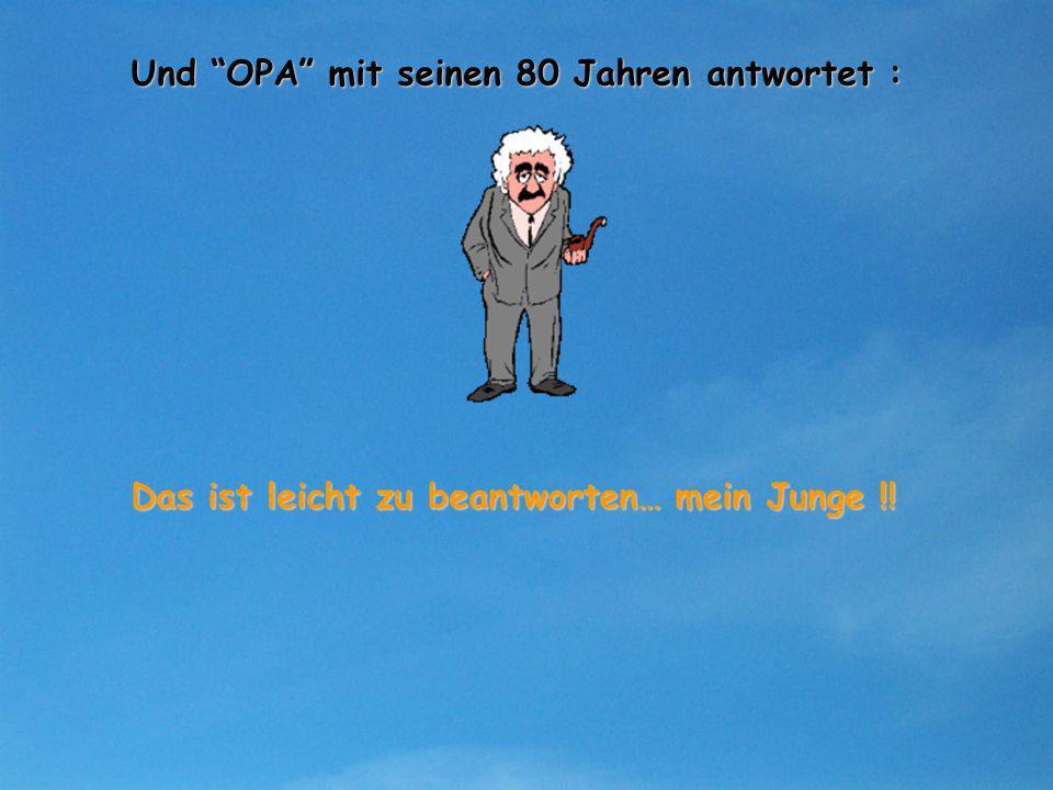 Und OPA mit seinen 80 Jahren antwortet : Das ist leicht zu beantworten… mein Junge !!